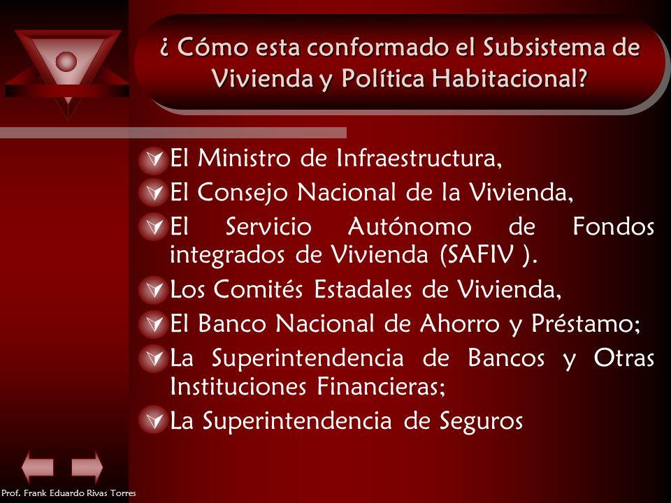 Prof. Frank Eduardo Rivas Torres ¿ Cómo esta conformado el Subsistema de Vivienda y Política Habitacional? El Ministro de Infraestructura, El Consejo