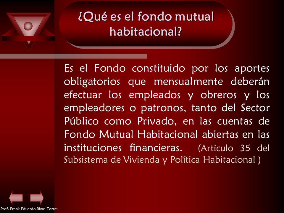 Prof. Frank Eduardo Rivas Torres ¿Qué es el fondo mutual habitacional? Es el Fondo constituido por los aportes obligatorios que mensualmente deberán e