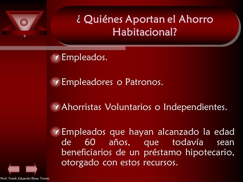 Prof. Frank Eduardo Rivas Torres ¿ ¿ Quiénes Aportan el Ahorro Habitacional? Empleados. Empleadores o Patronos. Ahorristas Voluntarios o Independiente