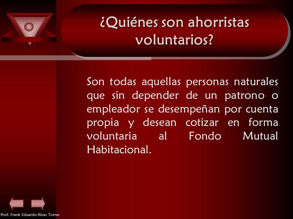 Prof. Frank Eduardo Rivas Torres ¿Quiénes son ahorristas voluntarios? Son todas aquellas personas naturales que sin depender de un patrono o empleador
