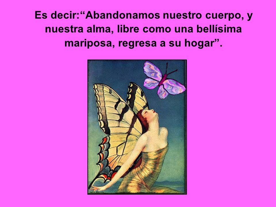 Es decir:Abandonamos nuestro cuerpo, y nuestra alma, libre como una bellísima mariposa, regresa a su hogar.