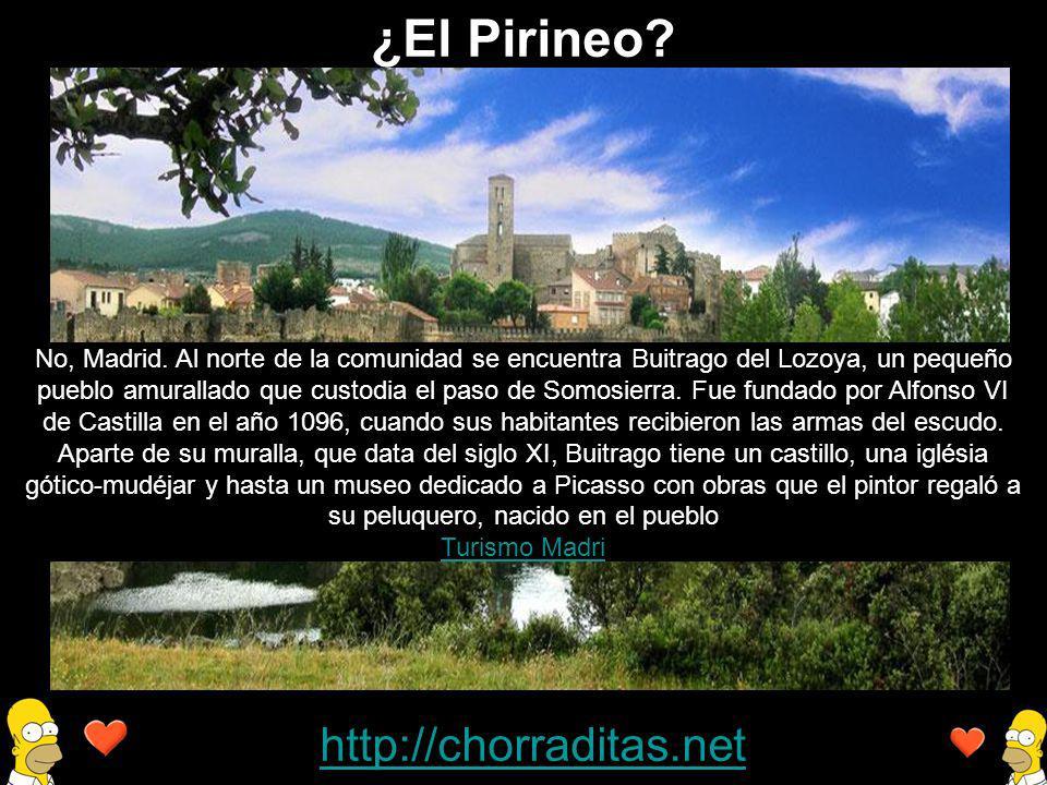 http://chorraditas.net No, Madrid. Al norte de la comunidad se encuentra Buitrago del Lozoya, un pequeño pueblo amurallado que custodia el paso de Som