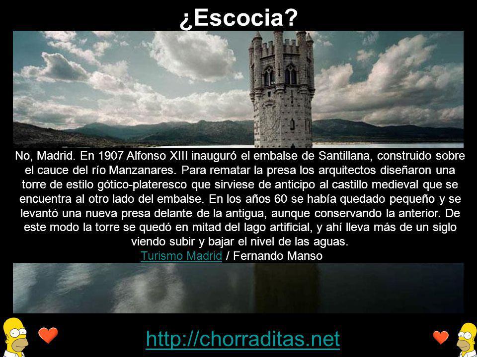 http://chorraditas.net No, Madrid. En 1907 Alfonso XIII inauguró el embalse de Santillana, construido sobre el cauce del río Manzanares. Para rematar