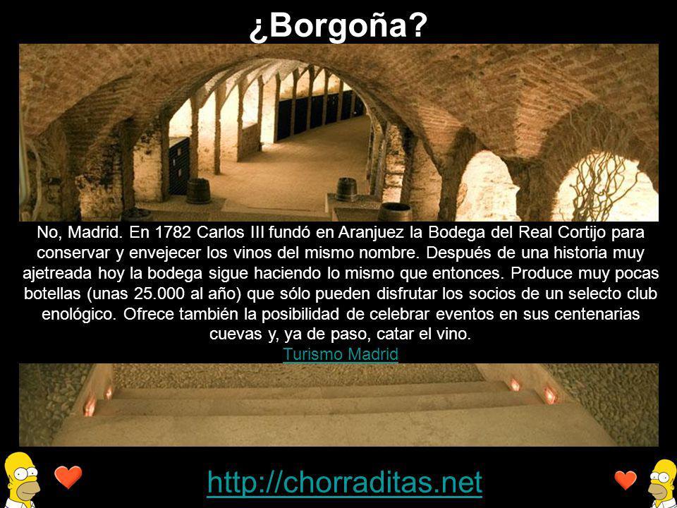 http://chorraditas.net No, Madrid. En 1782 Carlos III fundó en Aranjuez la Bodega del Real Cortijo para conservar y envejecer los vinos del mismo nomb