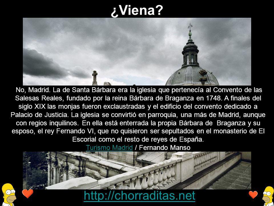 http://chorraditas.net No, Madrid. La de Santa Bárbara era la iglesia que pertenecía al Convento de las Salesas Reales, fundado por la reina Bárbara d