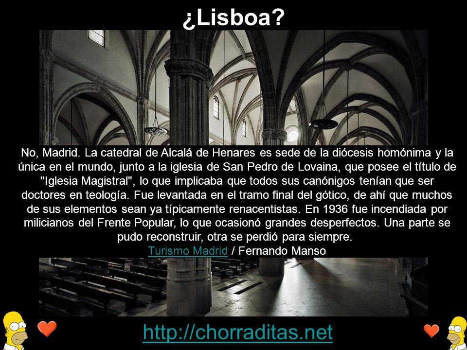 http://chorraditas.net No, Madrid. La catedral de Alcalá de Henares es sede de la diócesis homónima y la única en el mundo, junto a la iglesia de San