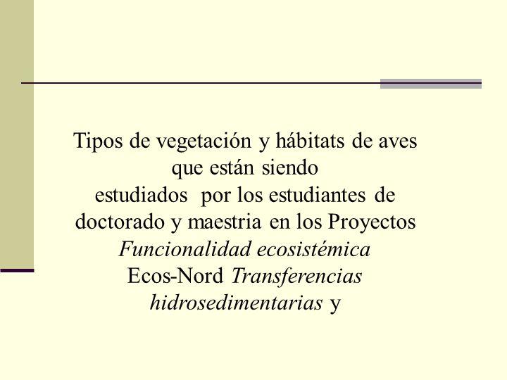 Tipos de vegetación y hábitats de aves que están siendo estudiados por los estudiantes de doctorado y maestria en los Proyectos Funcionalidad ecosisté