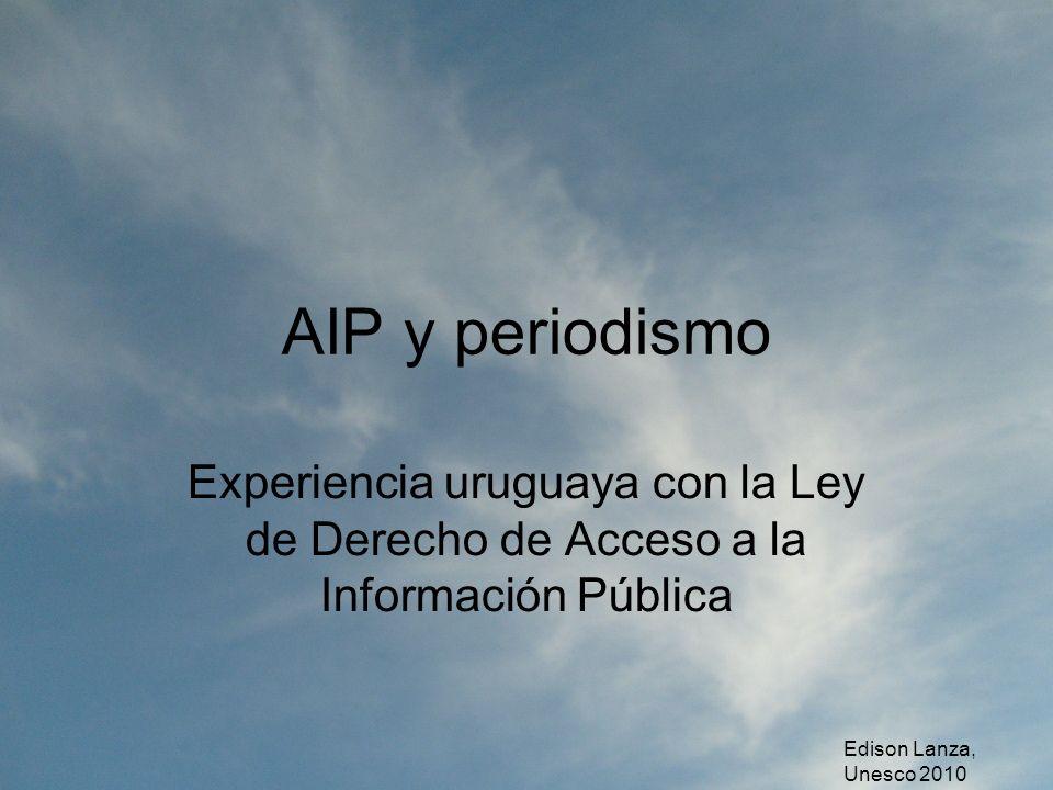 AIP y periodismo Experiencia uruguaya con la Ley de Derecho de Acceso a la Información Pública Edison Lanza, Unesco 2010