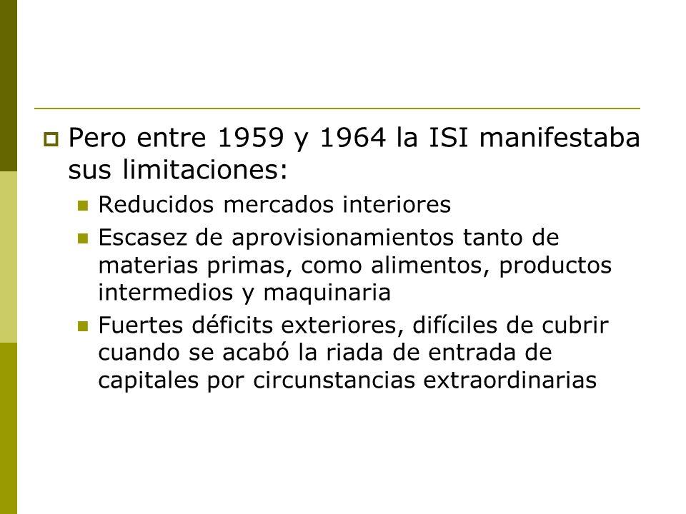 Pero entre 1959 y 1964 la ISI manifestaba sus limitaciones: Reducidos mercados interiores Escasez de aprovisionamientos tanto de materias primas, como