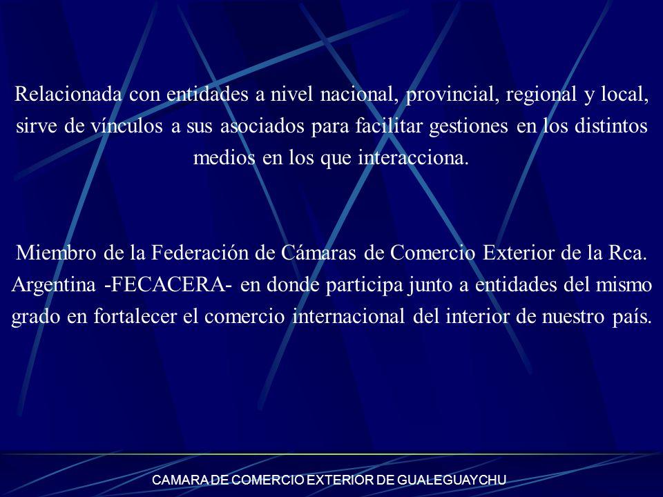 CAMARA DE COMERCIO EXTERIOR DE GUALEGUAYCHU Relacionada con entidades a nivel nacional, provincial, regional y local, sirve de vínculos a sus asociado
