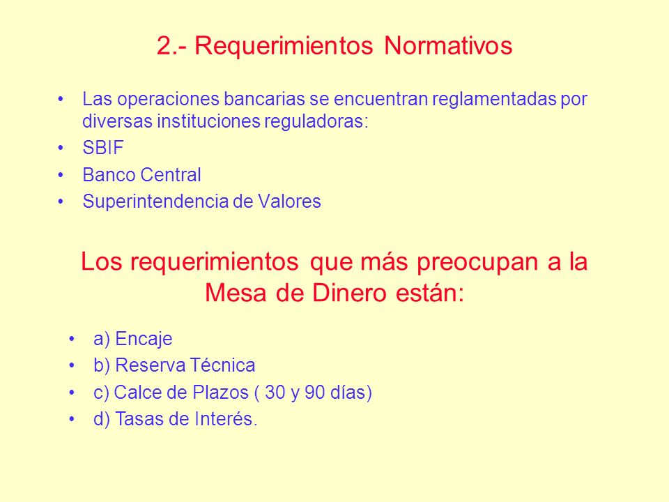 2.- Requerimientos Normativos Las operaciones bancarias se encuentran reglamentadas por diversas instituciones reguladoras: SBIF Banco Central Superin