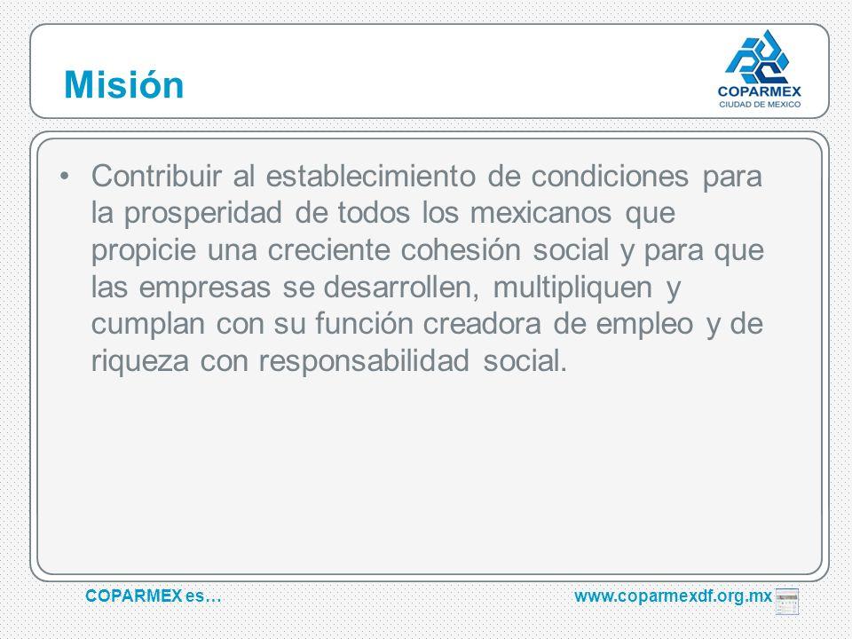 COPARMEX es…www.coparmexdf.org.mx Misión Contribuir al establecimiento de condiciones para la prosperidad de todos los mexicanos que propicie una crec