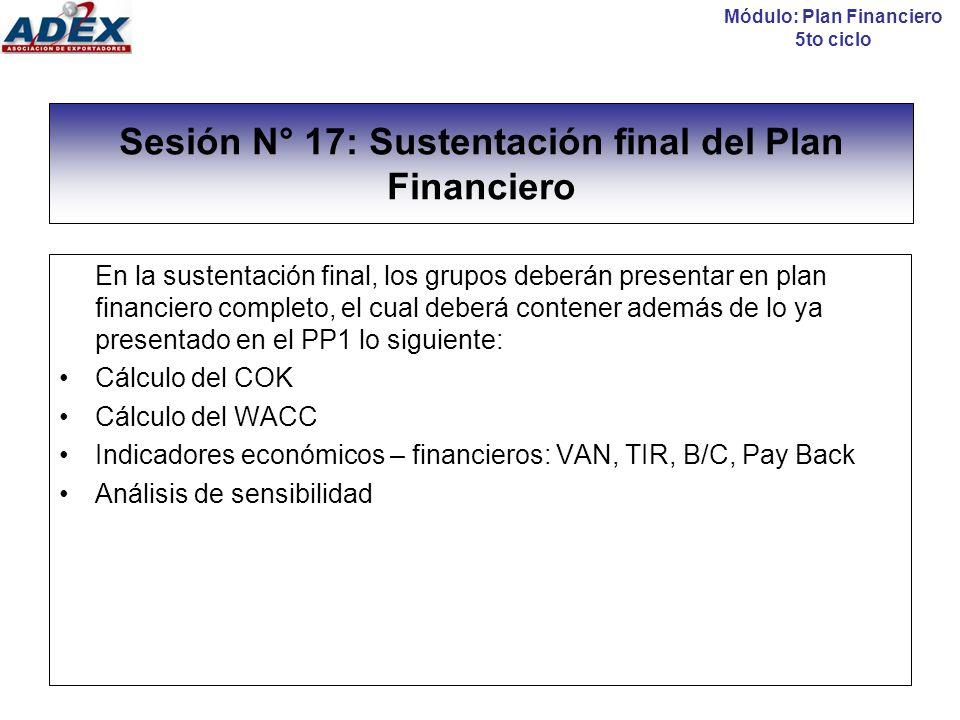 Sesión N° 17: Sustentación final del Plan Financiero En la sustentación final, los grupos deberán presentar en plan financiero completo, el cual deber