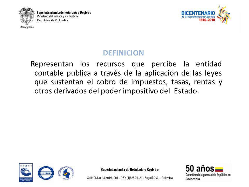 DEFINICION Representan los recursos que percibe la entidad contable publica a través de la aplicación de las leyes que sustentan el cobro de impuestos