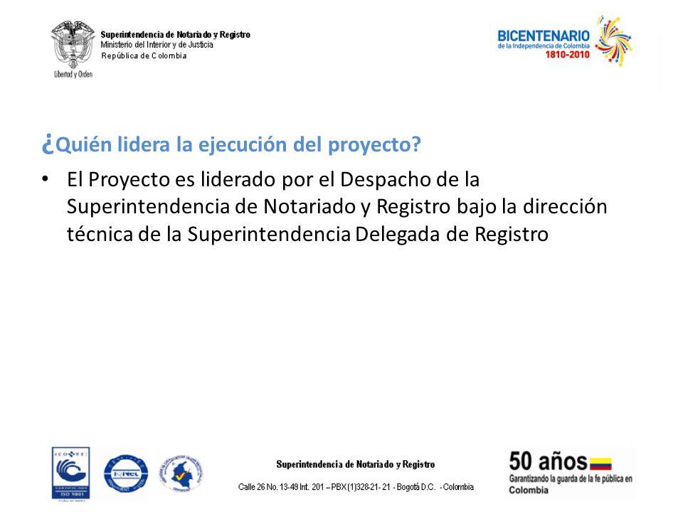 ¿ Quién lidera la ejecución del proyecto? El Proyecto es liderado por el Despacho de la Superintendencia de Notariado y Registro bajo la dirección téc