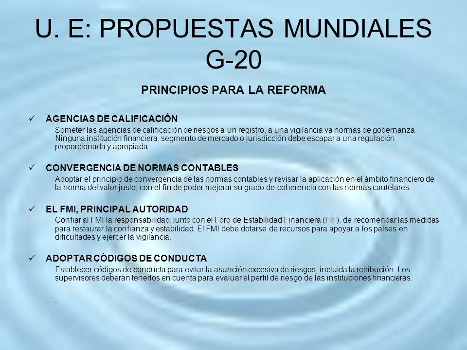 U. E: PROPUESTAS MUNDIALES G-20 PRINCIPIOS PARA LA REFORMA AGENCIAS DE CALIFICACIÓN Someter las agencias de calificación de riesgos a un registro, a u
