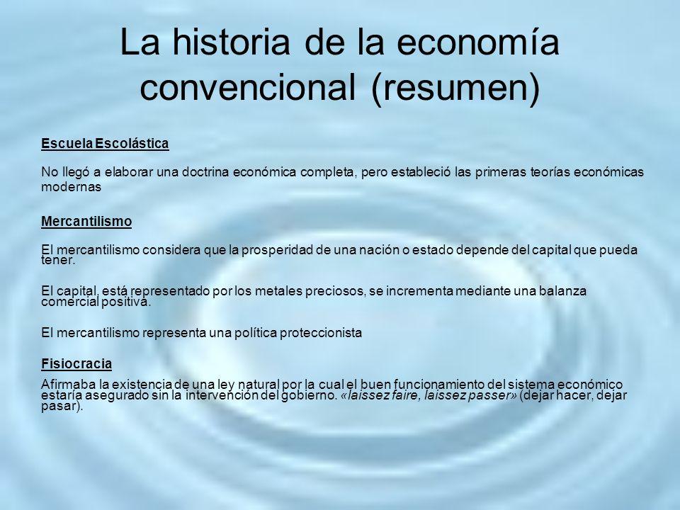 La historia de la economía convencional (resumen) Escuela Escolástica No llegó a elaborar una doctrina económica completa, pero estableció las primera