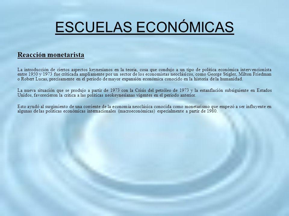 ESCUELAS ECONÓMICAS Reacción monetarista La introducción de ciertos aspectos keynesianos en la teoría, cosa que condujo a un tipo de política económic
