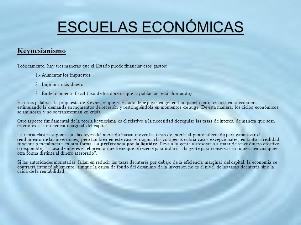 ESCUELAS ECONÓMICAS Keynesianismo Teóricamente, hay tres maneras que el Estado puede financiar esos gastos: 1.- Aumentar los impuestos. 2.- Imprimir m