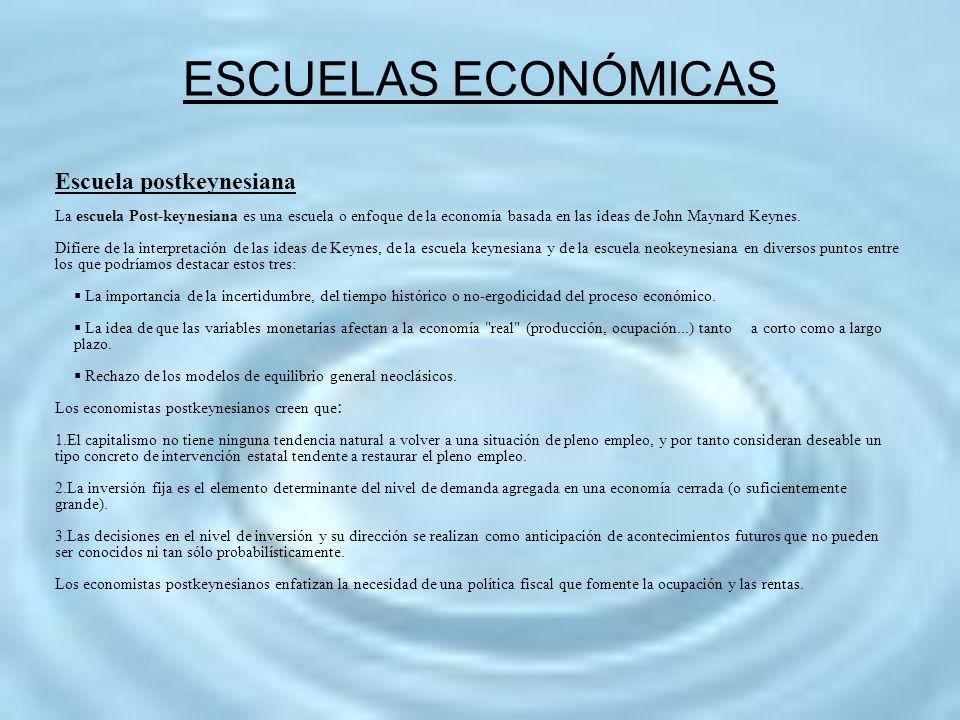 ESCUELAS ECONÓMICAS Escuela postkeynesiana La escuela Post-keynesiana es una escuela o enfoque de la economía basada en las ideas de John Maynard Keyn
