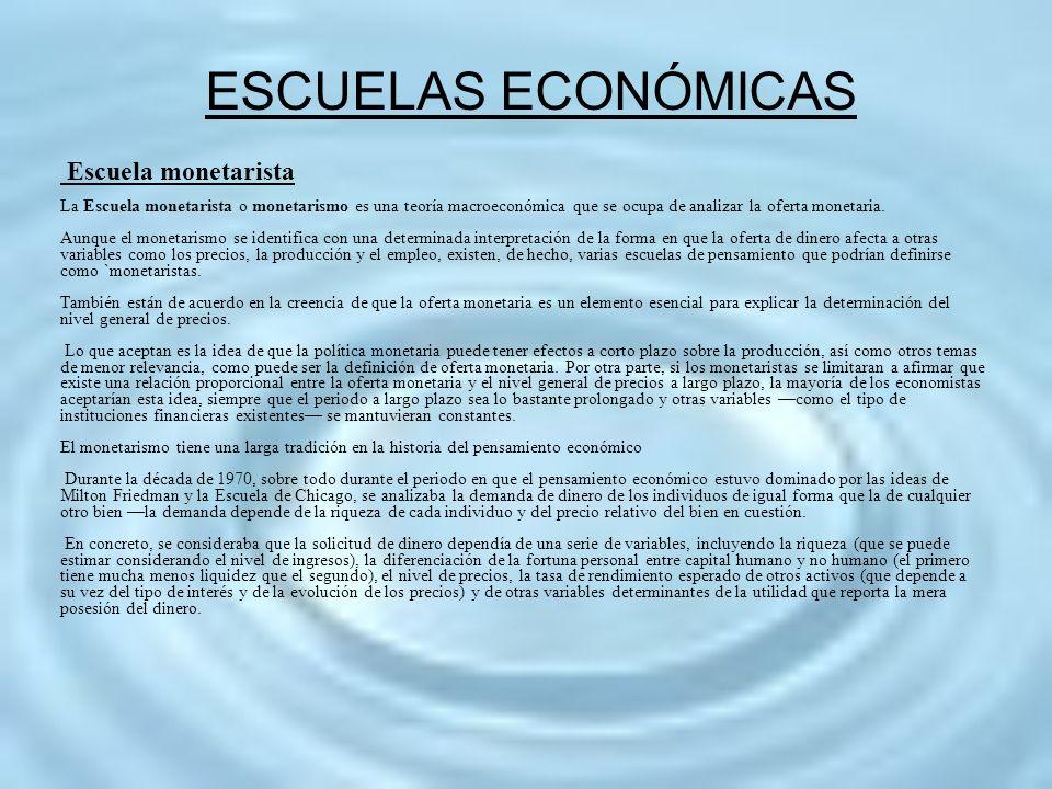 ESCUELAS ECONÓMICAS Escuela monetarista La Escuela monetarista o monetarismo es una teoría macroeconómica que se ocupa de analizar la oferta monetaria