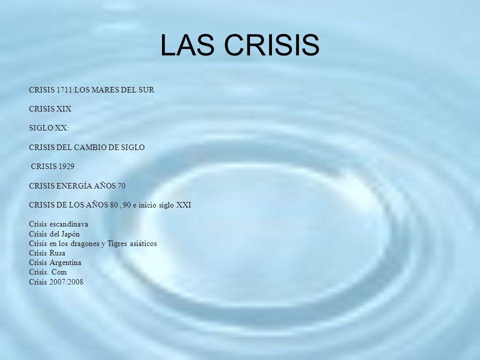 LAS CRISIS CRISIS 1711:LOS MARES DEL SUR CRISIS XIX SIGLO XX: CRISIS DEL CAMBIO DE SIGLO CRISIS 1929 CRISIS ENERGÍA AÑOS 70 CRISIS DE LOS AÑOS 80, 90