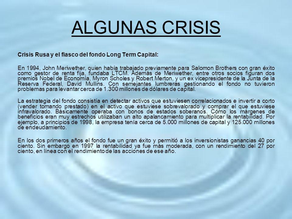 ALGUNAS CRISIS Crisis Rusa y el fiasco del fondo Long Term Capital: En 1994, John Meriwether, quien había trabajado previamente para Salomon Brothers