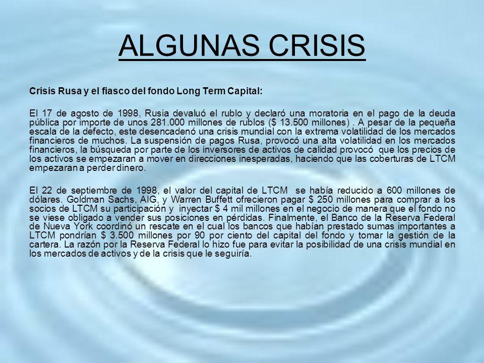 ALGUNAS CRISIS Crisis Rusa y el fiasco del fondo Long Term Capital: El 17 de agosto de 1998, Rusia devaluó el rublo y declaró una moratoria en el pago