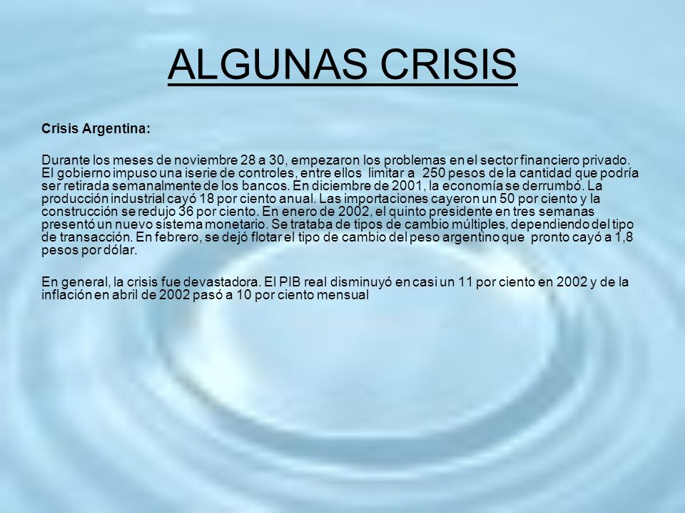 ALGUNAS CRISIS Crisis Argentina: Durante los meses de noviembre 28 a 30, empezaron los problemas en el sector financiero privado. El gobierno impuso u