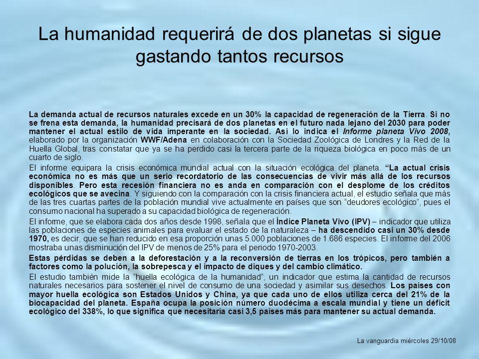 La humanidad requerirá de dos planetas si sigue gastando tantos recursos La demanda actual de recursos naturales excede en un 30% la capacidad de rege