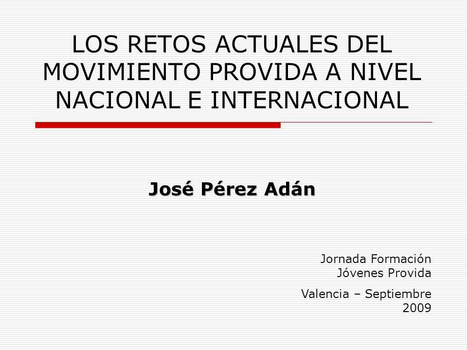 LOS RETOS ACTUALES DEL MOVIMIENTO PROVIDA A NIVEL NACIONAL E INTERNACIONAL José Pérez Adán Jornada Formación Jóvenes Provida Valencia – Septiembre 2009