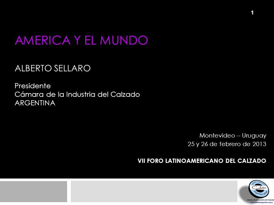 AMERICA Y EL MUNDO ALBERTO SELLARO Presidente Cámara de la Industria del Calzado ARGENTINA Montevideo – Uruguay 25 y 26 de febrero de 2013 VII FORO LA
