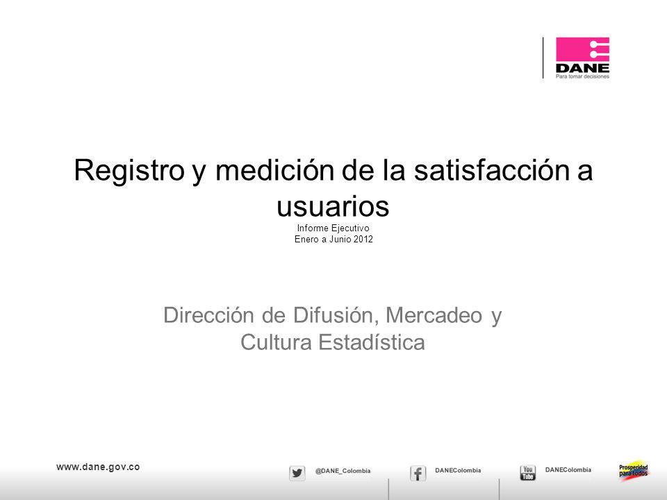 www.dane.gov.co Registro y medición de la satisfacción a usuarios Informe Ejecutivo Enero a Junio 2012 Dirección de Difusión, Mercadeo y Cultura Estadística