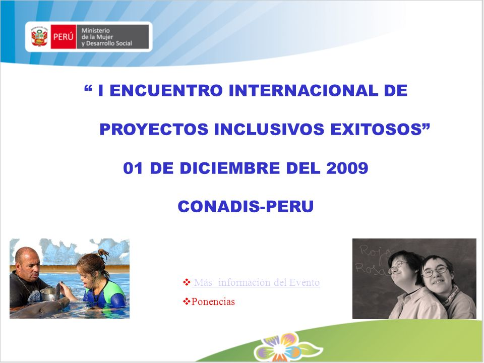 I ENCUENTRO INTERNACIONAL DE PROYECTOS INCLUSIVOS EXITOSOS 01 DE DICIEMBRE DEL 2009 CONADIS-PERU Más información del Evento Ponencias