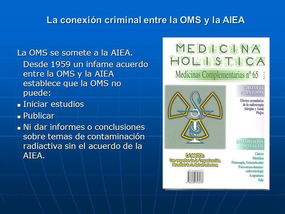 La conexión criminal entre la OMS y la AIEA La OMS se somete a la AIEA. Desde 1959 un infame acuerdo entre la OMS y la AIEA establece que la OMS no pu