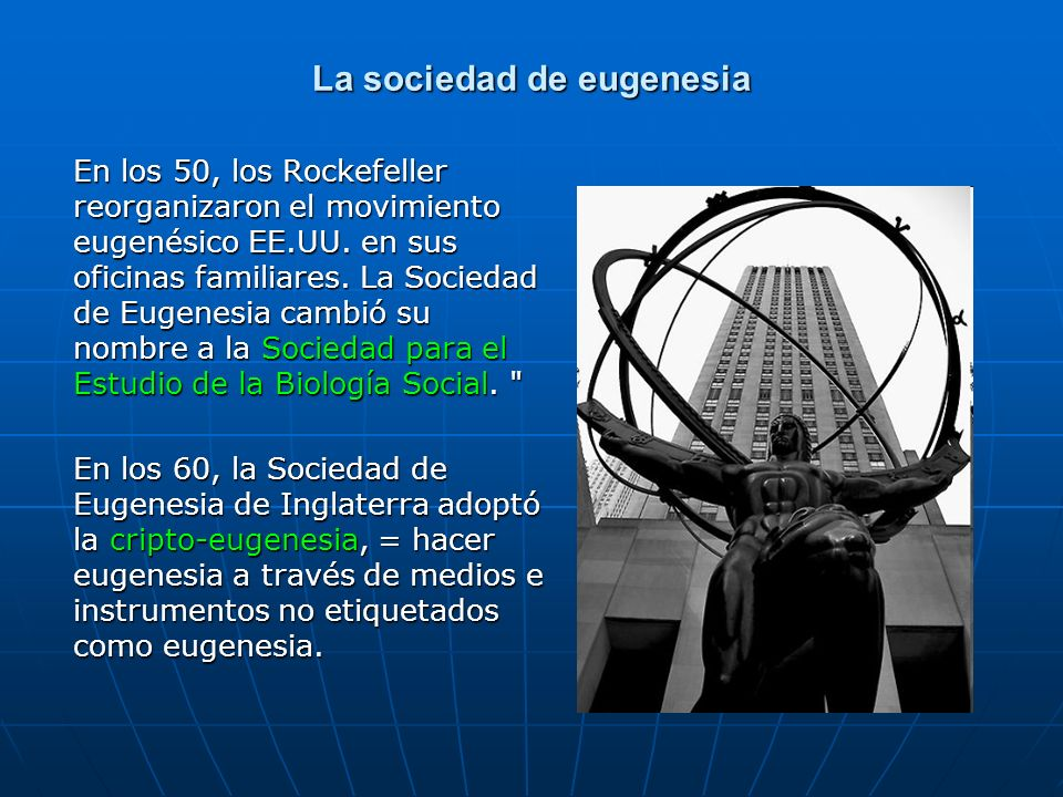 La sociedad de eugenesia En los 50, los Rockefeller reorganizaron el movimiento eugenésico EE.UU. en sus oficinas familiares. La Sociedad de Eugenesia