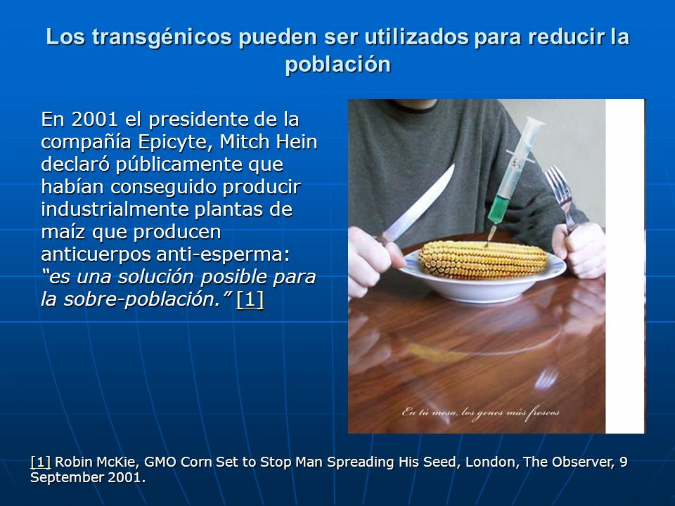 Los transgénicos pueden ser utilizados para reducir la población En 2001 el presidente de la compañía Epicyte, Mitch Hein declaró públicamente que hab