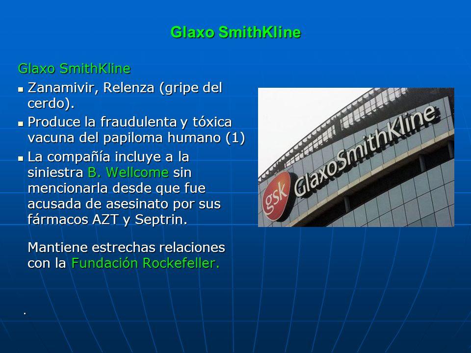 Glaxo SmithKline Zanamivir, Relenza (gripe del cerdo). Zanamivir, Relenza (gripe del cerdo). Produce la fraudulenta y tóxica vacuna del papiloma human