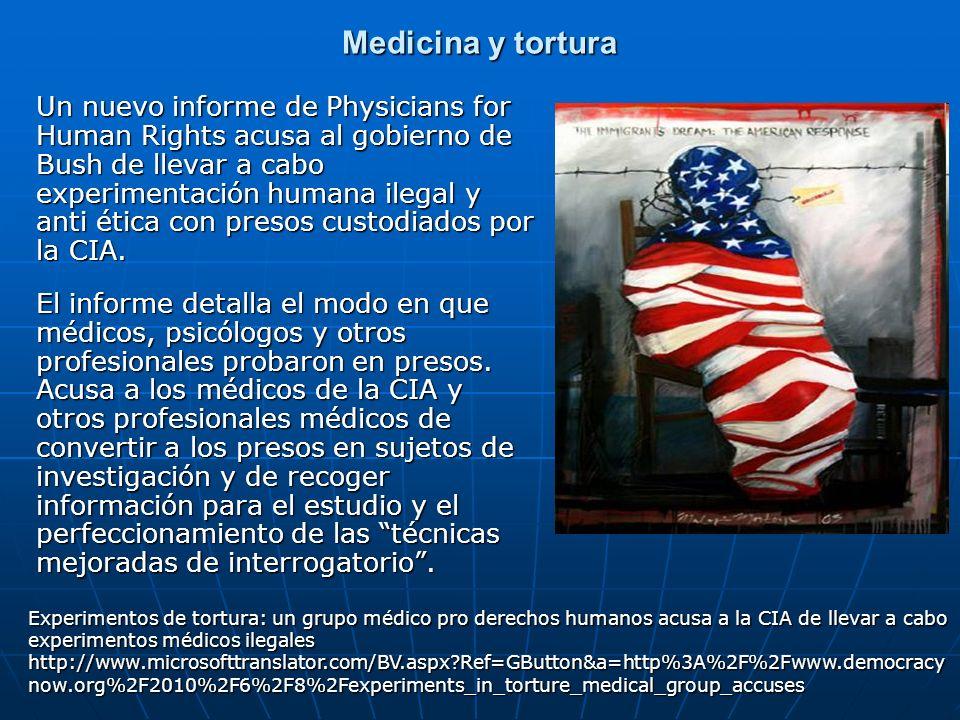 Medicina y tortura Un nuevo informe de Physicians for Human Rights acusa al gobierno de Bush de llevar a cabo experimentación humana ilegal y anti éti