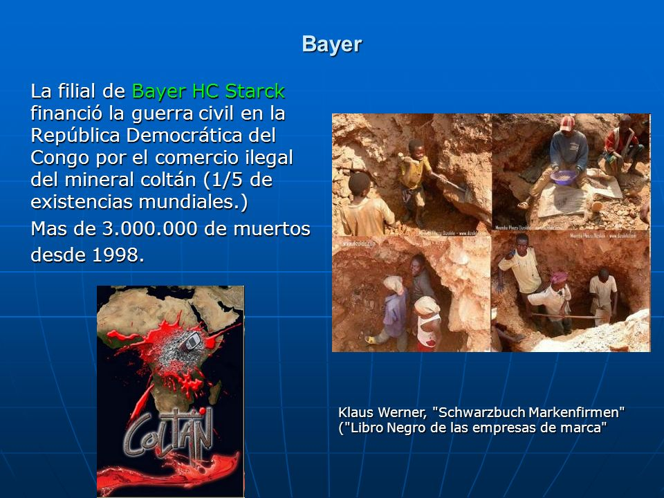 Bayer La filial de Bayer HC Starck financió la guerra civil en la República Democrática del Congo por el comercio ilegal del mineral coltán (1/5 de ex