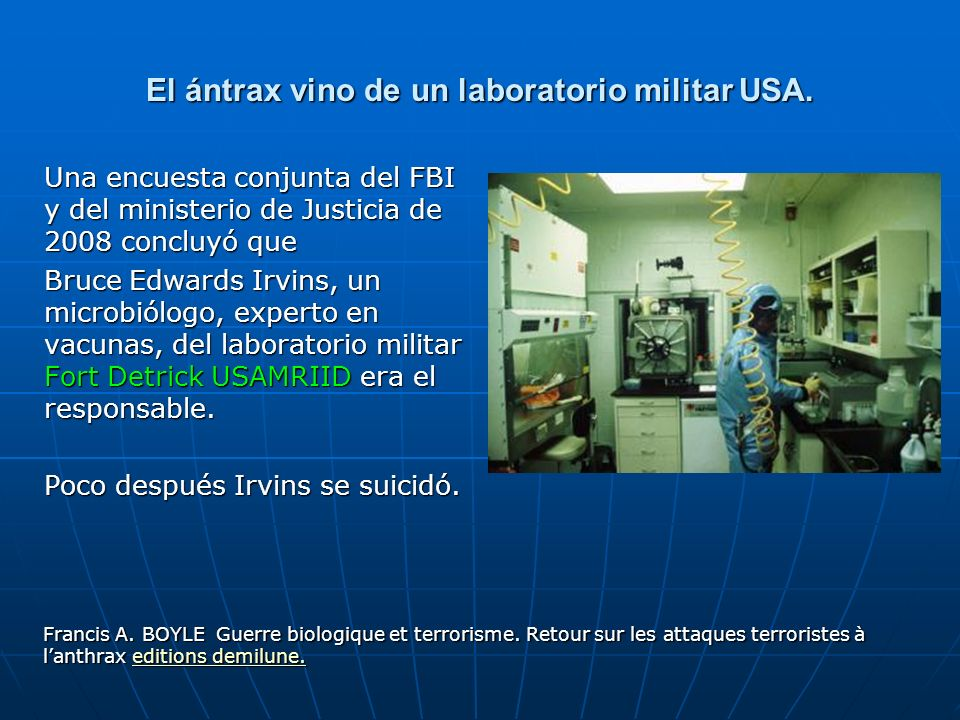 El ántrax vino de un laboratorio militar USA. Una encuesta conjunta del FBI y del ministerio de Justicia de 2008 concluyó que Bruce Edwards Irvins, un