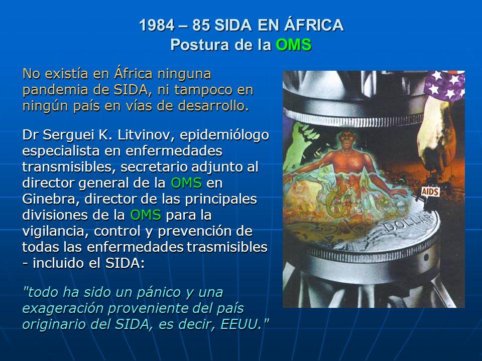 1984 – 85 SIDA EN ÁFRICA Postura de la OMS No existía en África ninguna pandemia de SIDA, ni tampoco en ningún país en vías de desarrollo. Dr Serguei