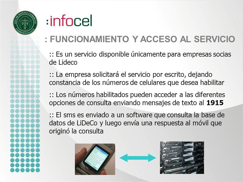 : BENEFICIOS Infocel es un producto que permite al usuario acceder en forma móvil, rápida y a costo accesible, a información relevante para la prevención del riesgo en las transacciones comerciales y en el otorgamiento de créditos.