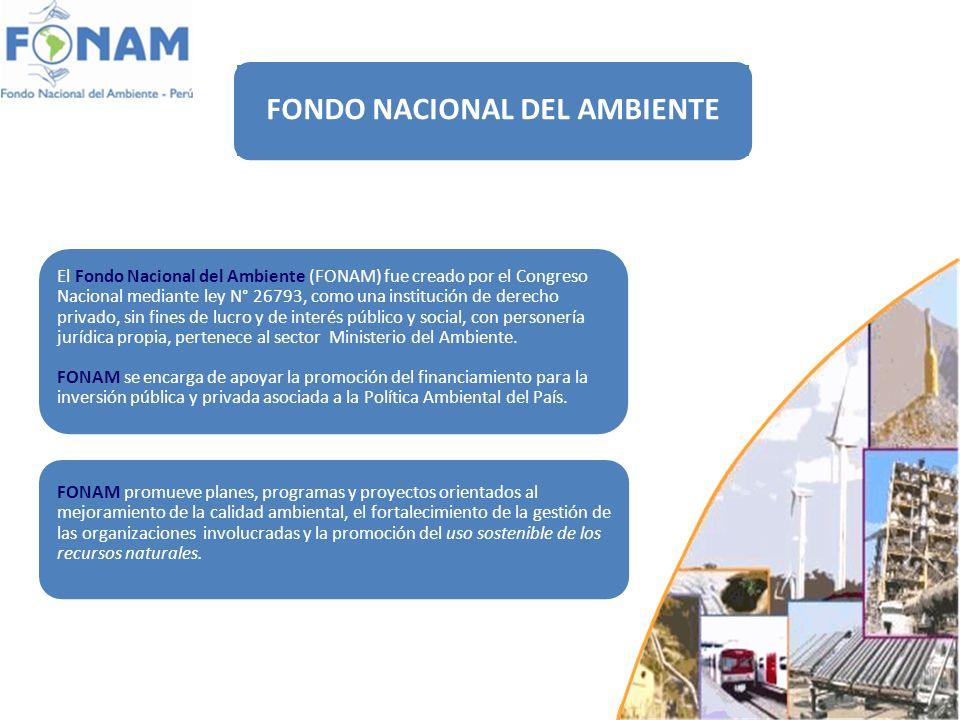 ¿Quiénes Somos? FONDO NACIONAL DEL AMBIENTE El Fondo Nacional del Ambiente (FONAM) fue creado por el Congreso Nacional mediante ley N° 26793, como una