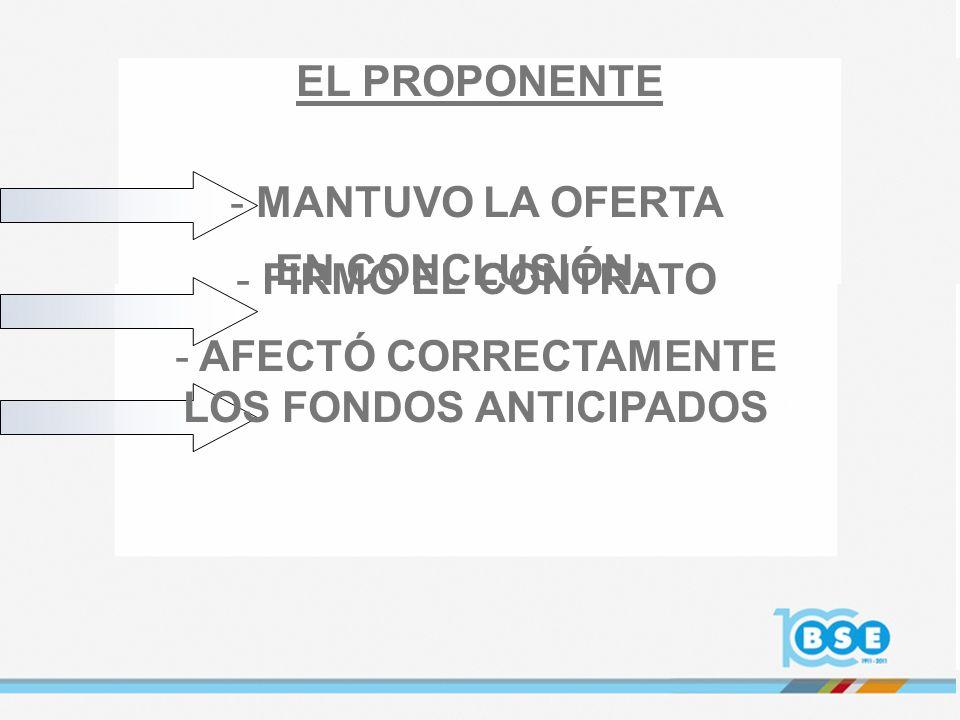 - MANTUVO LA OFERTA - FIRMÓ EL CONTRATO - AFECTÓ CORRECTAMENTE LOS FONDOS ANTICIPADOS EL PROPONENTE EN CONCLUSIÓN: