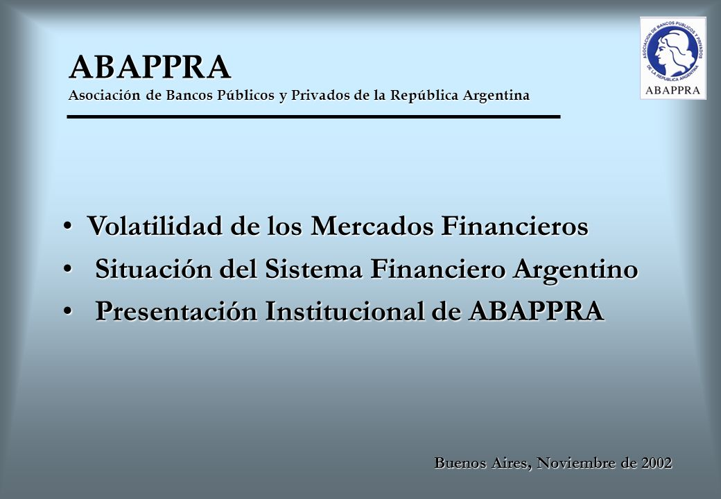ABAPPRA Asociación de Bancos Públicos y Privados de la República Argentina Buenos Aires, Noviembre de 2002 Volatilidad de los Mercados Financieros Volatilidad de los Mercados Financieros Situación del Sistema Financiero Argentino Situación del Sistema Financiero Argentino Presentación Institucional de ABAPPRA Presentación Institucional de ABAPPRA