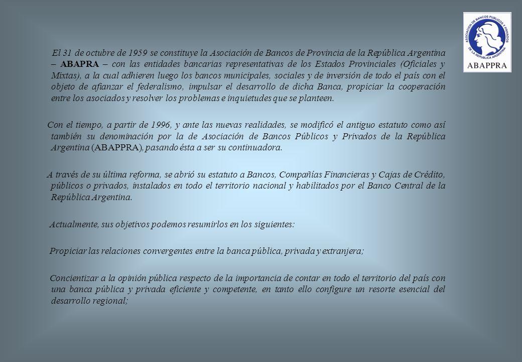 El 31 de octubre de 1959 se constituye la Asociación de Bancos de Provincia de la República Argentina – ABAPRA – con las entidades bancarias representativas de los Estados Provinciales (Oficiales y Mixtas), a la cual adhieren luego los bancos municipales, sociales y de inversión de todo el país con el objeto de afianzar el federalismo, impulsar el desarrollo de dicha Banca, propiciar la cooperación entre los asociados y resolver los problemas e inquietudes que se planteen.