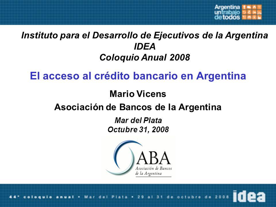 El acceso al crédito bancario en Argentina Mario Vicens Asociación de Bancos de la Argentina Mar del Plata Octubre 31, 2008 Instituto para el Desarrollo de Ejecutivos de la Argentina IDEA Coloquio Anual 2008