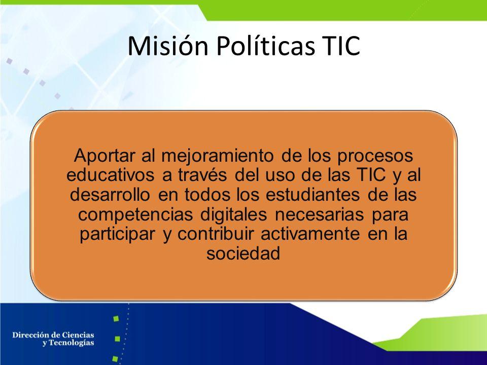 Misión Políticas TIC Aportar al mejoramiento de los procesos educativos a través del uso de las TIC y al desarrollo en todos los estudiantes de las co