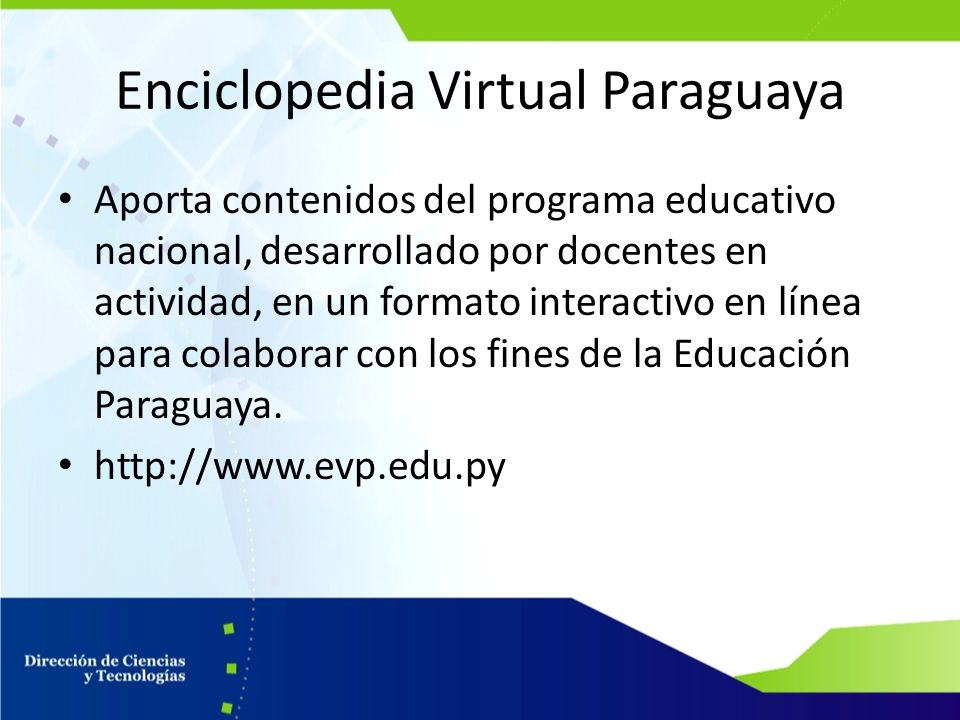 Enciclopedia Virtual Paraguaya Aporta contenidos del programa educativo nacional, desarrollado por docentes en actividad, en un formato interactivo en línea para colaborar con los fines de la Educación Paraguaya.